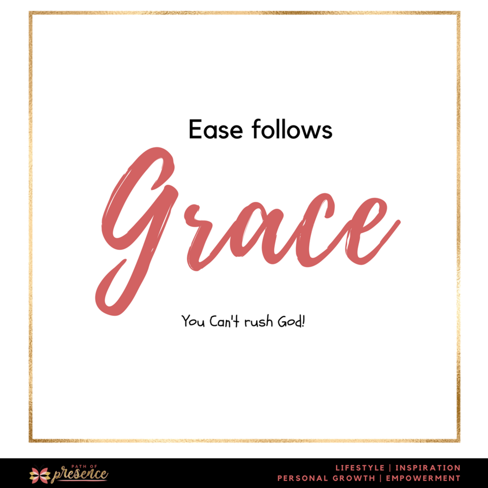 Ease follows grace :: You can't rush God! :: 6 Coyurageous Steps to go from Grief to Gorwth :: Path of Presence :: Self Improvement :: Inspiration :: Personal Blog