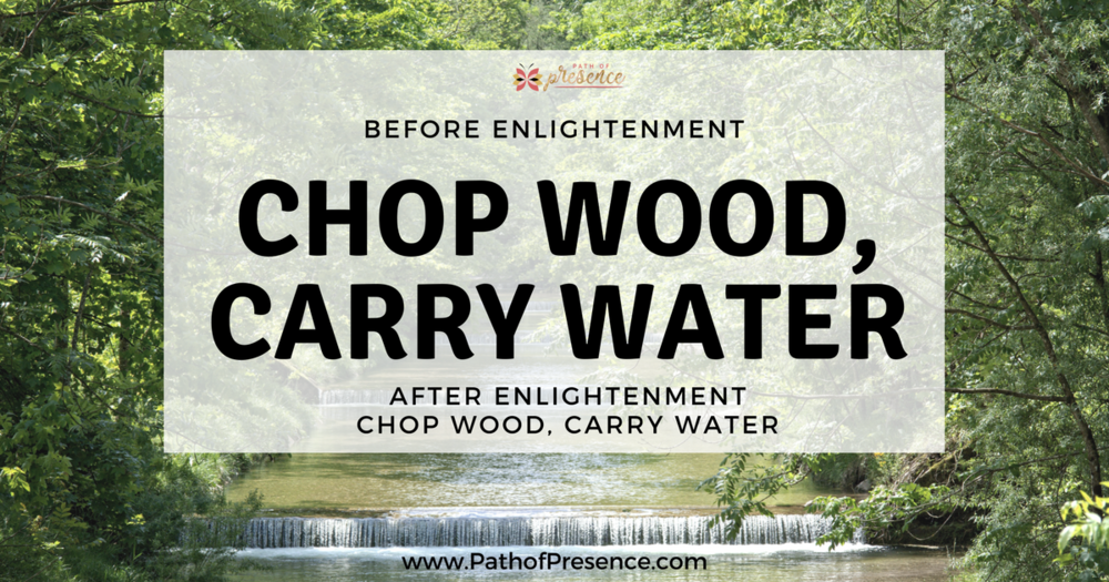 ChopWood CarryWater :: Path of Presence :: Before and After Enlightenment :: Zen Proverb