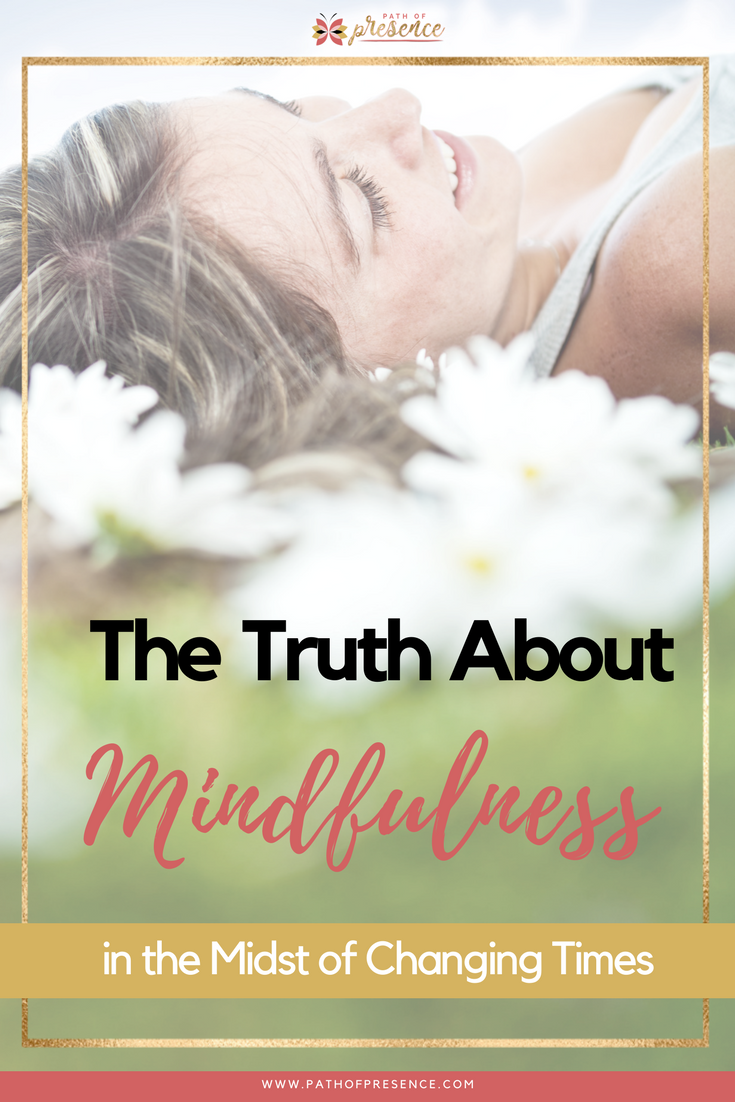 The Truth About Mindfulness In The Midst Of Changing Times and What You Need to Know :: Practicing Mindful Living :: Self Improvement :: Path of Presence :: Evelyn Foreman :: Elaine Gallagher