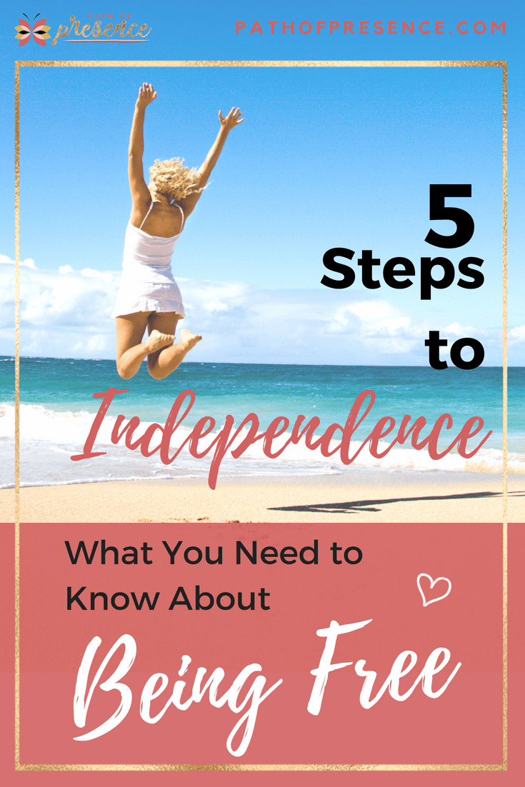 5 Steps to Independence :: What You Need to Know About Being Free ::Freedom Through Personal Growth and Empowerment :: Path of Presence :: Self Development & Life style Blog :: Evelyn Foreman
