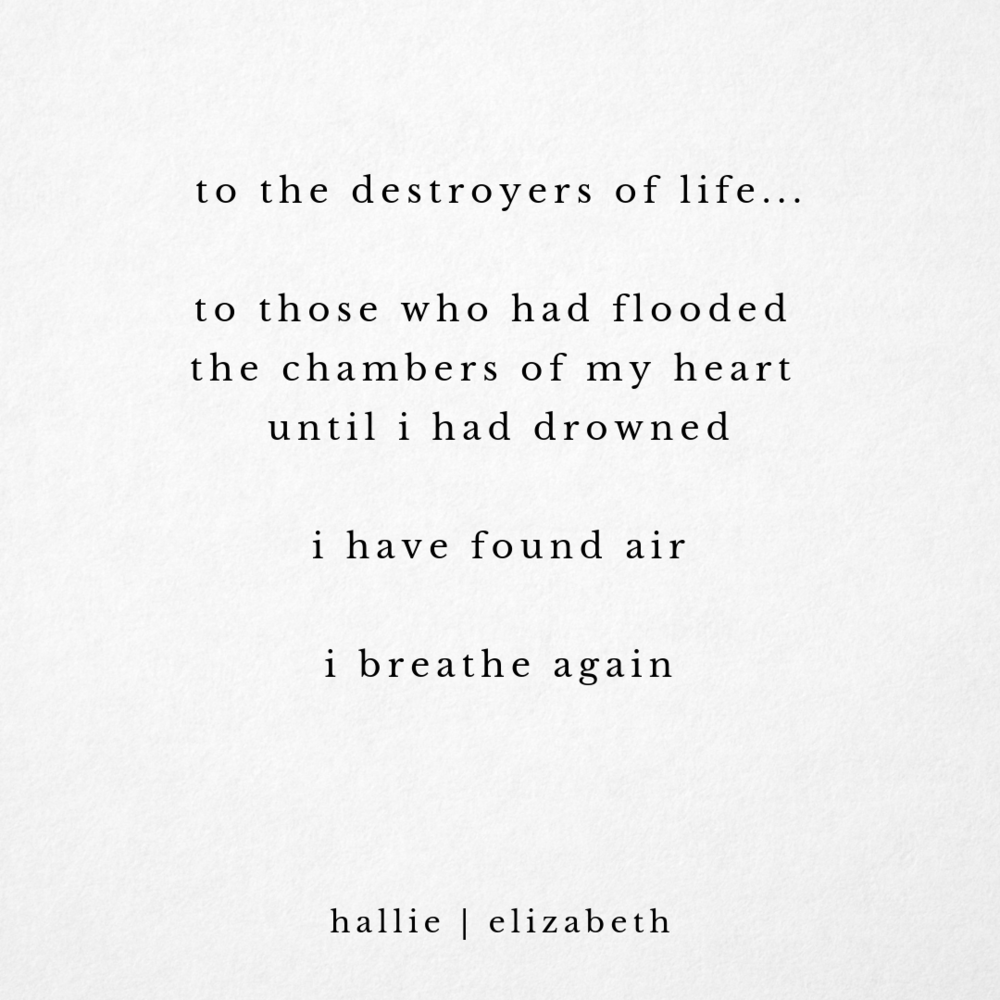 to the destroyers of life... to those who had flooded the chambers of my heart until i had drowned i have found air i breathe again - hallie elizabeth.png