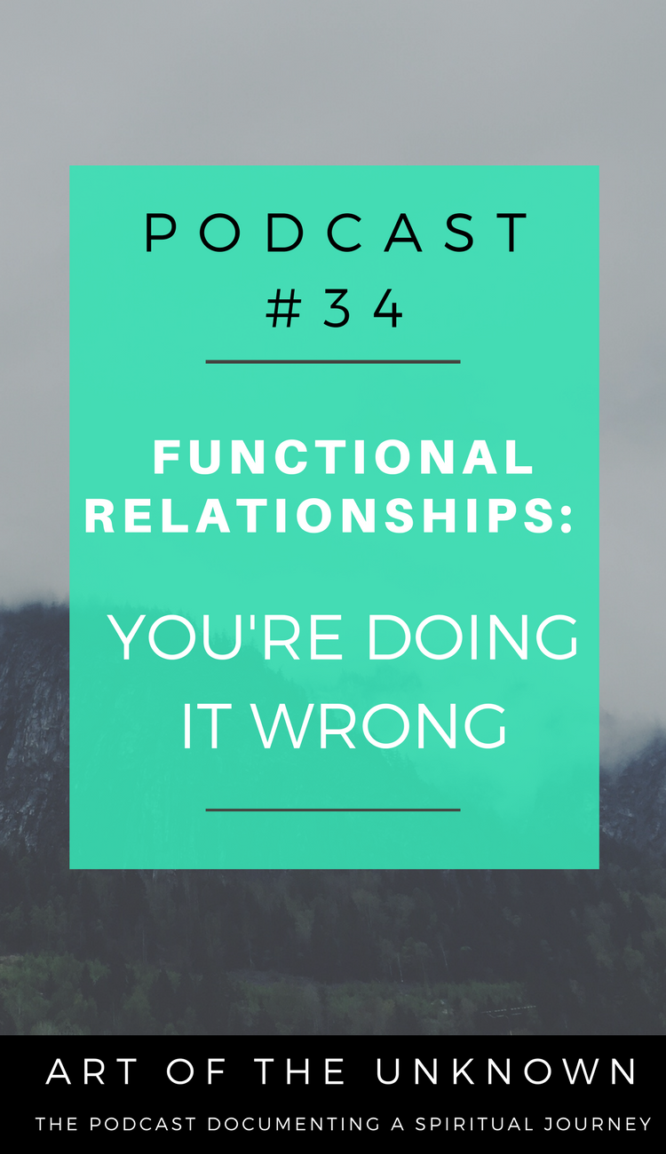 Episode 34: Functional Relationships - You're Doing it Wrong. Listen to Art of the Unknown the podcast that documents a spiritual journey,