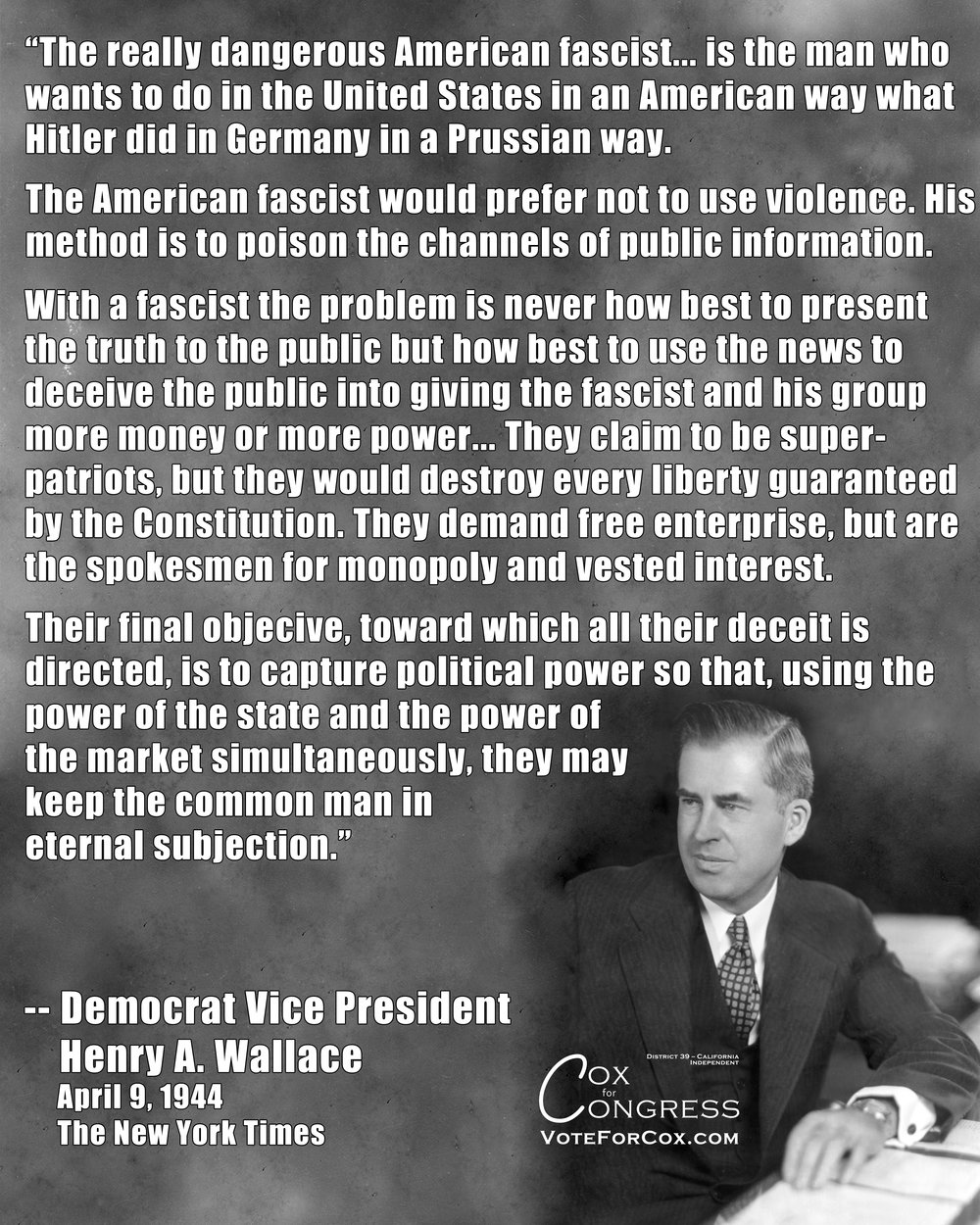 "Franklin D. Roosevelt's VP from 1941-1945 was, soon after this, removed from being FDR's running mate for re-election by the Democratic Party at the Democratic Convention in July of 1944, because he was ""too progressive"" and ""too friendly with labor"" to be next in line to the presidency as FDR's health continued to decline. He was replaced by Harry Truman, who was deemed more conservative and more friendly to business interests."