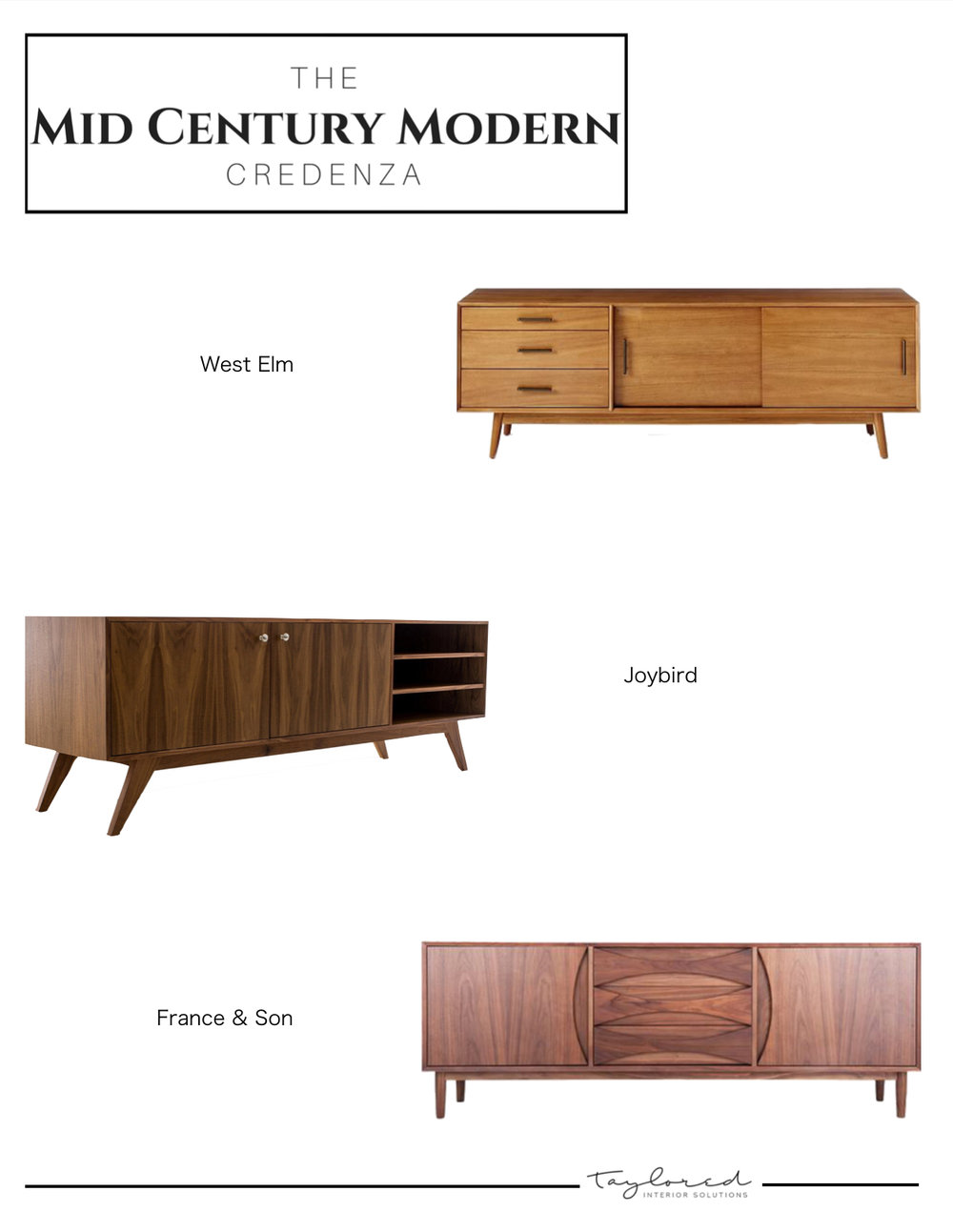 West Elm credenza:  https://www.westelm.com/products/mid-century-media-console-acorn-h1493/?pkey=cconsoles-media-storage-cabinets|media-consoles&isx=0.0.1510   Joybird credenza:  https://joybird.com/media-consoles/auden-media-console/   France and Son credenza:  https://www.franceandson.com/collections/storage-shelving-credenzas/products/halvmane-credenza8710