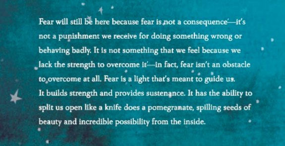 """Fear will [always] be here because fear is not a consequence - it's not a punishment we receive for doing something wrong or behaving badly. It is not something that we feel because we lack the strength to overcome it - in fact, fear isn't an obstacle to overcome at all. Fear is a light that's meant to guide us. It builds strength and provides sustenance. It has the ability to split us open like a knife does a pomegranate, spilling seeds of beauty and incredible possibility from the inside"" (Patel 2018)."