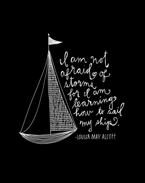 """remember the I in F.A.I.T.H.? """"i'm not afraid of storms, for i am learning how to sail my ship."""" - Louisa May Alcott"""