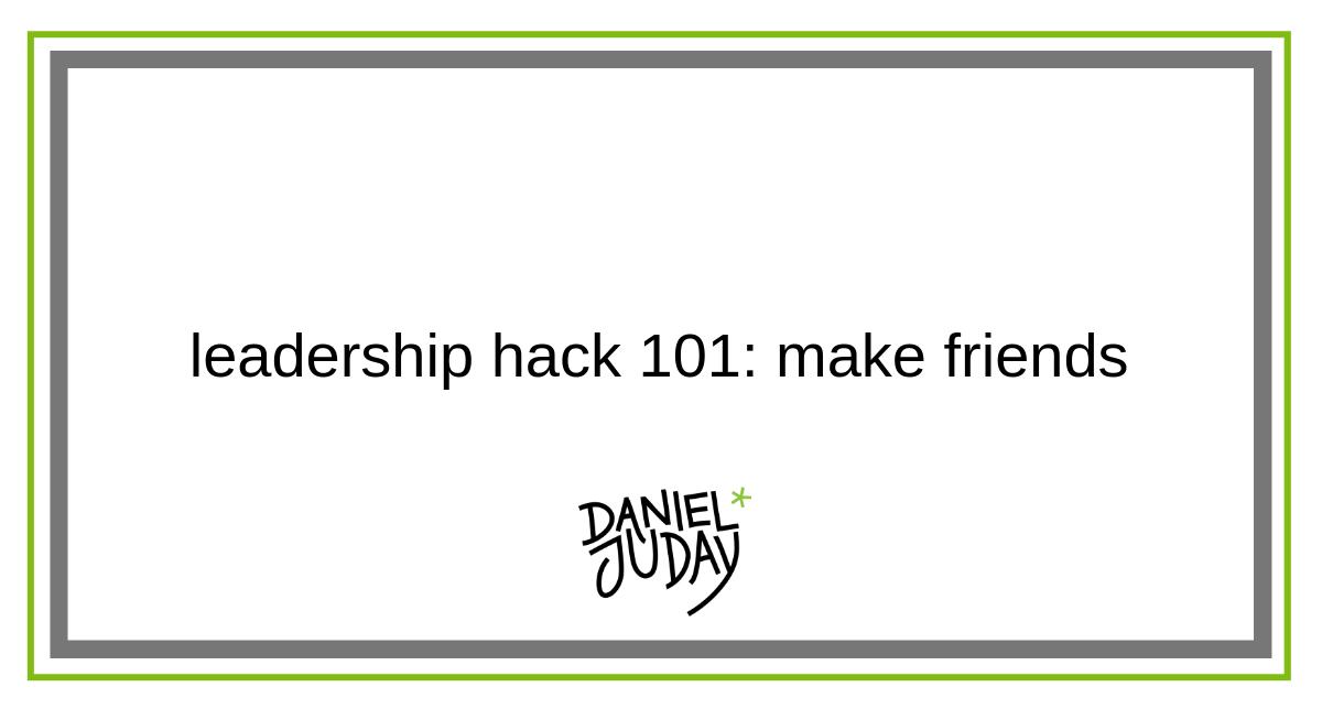leadership hack 101: make friends — Daniel Juday
