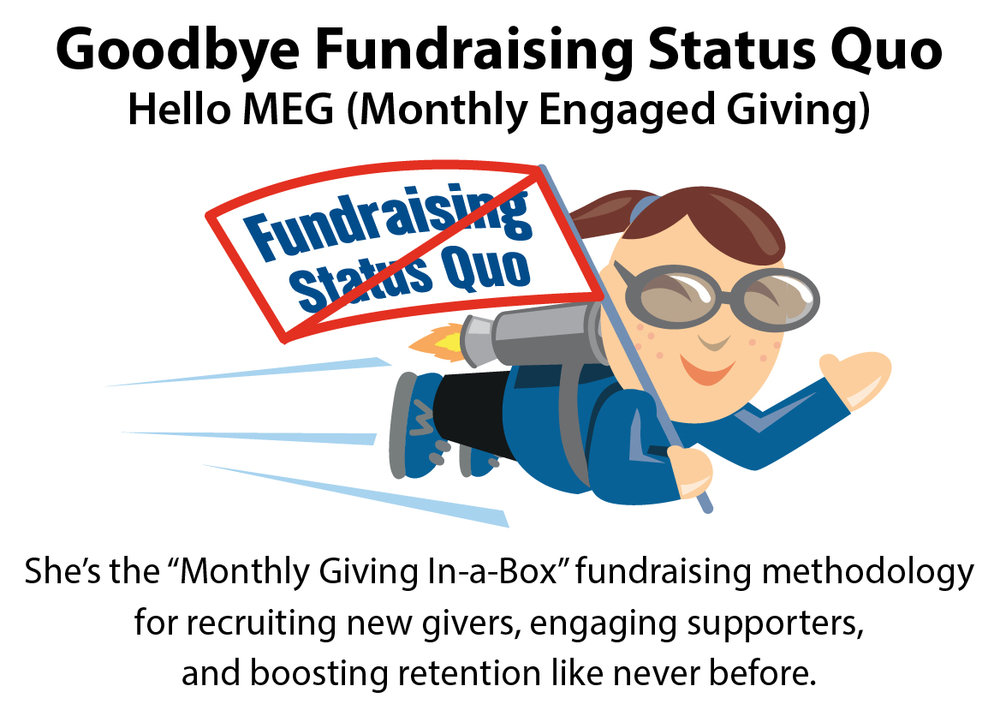 Goodbye Fundraising Status Quo...Hello MEG (Monthly Engaged Giving). She's the transformative fundraising Monthly Giving In-a-Box methodology for recruiting new givers, engaging supporters, and boosting donor retention like never before.