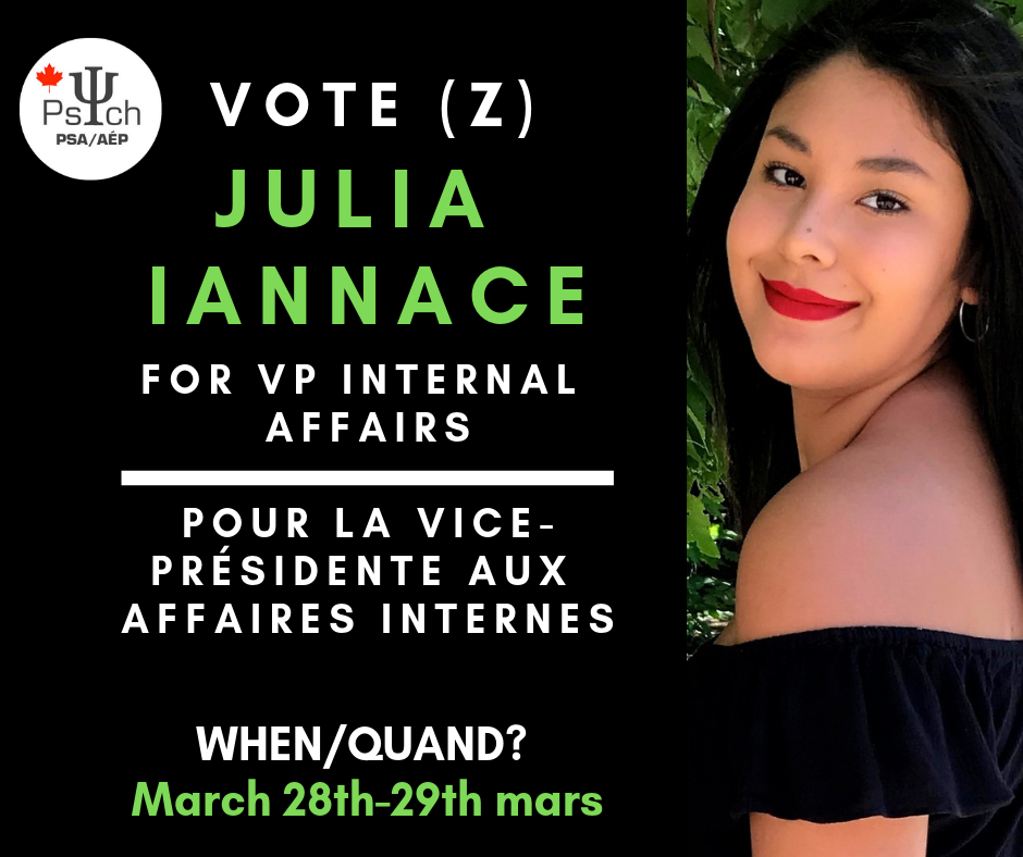 Vice-President of Internal Affairs: Julia Iannace - Hi! My name is Julia Iannace and I hope to be the next VP of Internal Affairs for the PSAÉP!In the role of VP Internal I would:Ensure that students are able to demonstrate their school spirit through the continuation of psych spirit wearImplementing office hours so that students are able to access all of the services the PSAÉP has to offer.I will take-over or aid the president in her responsibilities when additional help is needed.I plan to hold one general assembly each semester in order to allow students to voice their concerns and opinions regard the PSAÉP's constitution.I hope to actively work with the fellow vice presidents on their projects in order to allow events to run more smoothly.I promise to ensure full transparency of the PSAÉP through recording meeting minutes and making them accessible to students through collaboration with the VP of Communications.As an executive member, I wish to aid students in the exploration of the social and academic opportunities available to them through being a part of the PSAÉP!
