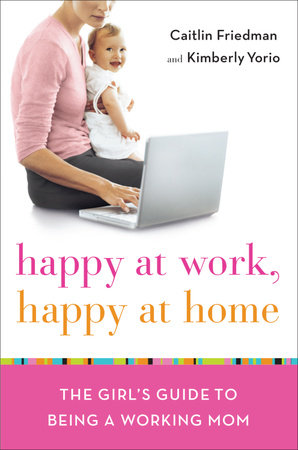 Happy at Work, Happy at Home. By Caitlin Friedman and Kimberly Yorio.