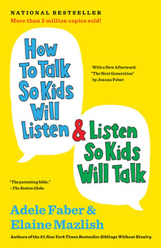 How to Talk so Kids Will Listen & Listen so Kids Will Talk. By Adele Faber and Elaine Mazlish. [The most helpful and concrete parenting book I have found]