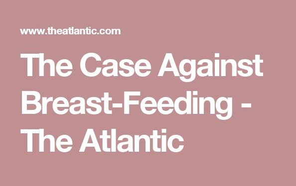 The Case Against Breast-Feeding. By  Hanna Rosin .   [Note: I include this article because I found it helpful as I struggled with nursing for different reasons with both of my children. Not because I am against breastfeeding].