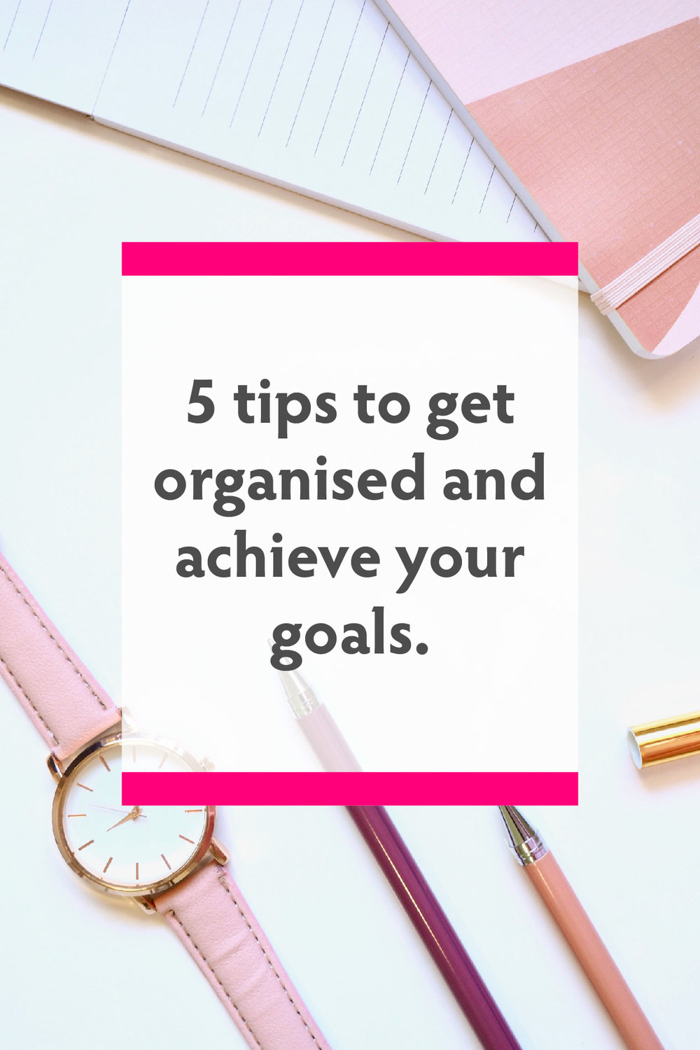 5 tips to get organised and achieve your goals.jpg