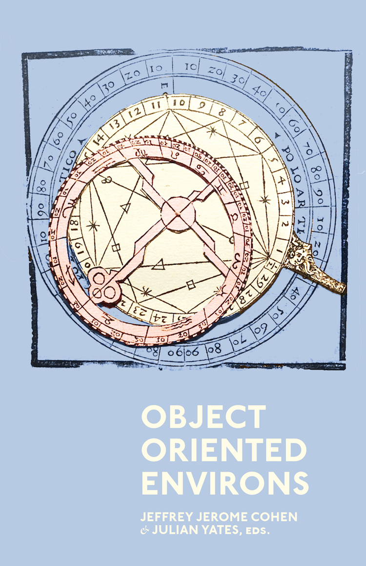 Object Oriented Environs. [Jeffrey Jerome Cohen and Julian Yates, eds.] 2016.