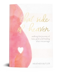 That Side of Heaven    chronicles Heather's journey of loss, grief, and healing after multiple miscarriages. With honesty and vulnerability, she addresses many of the fears and questions that emerge after miscarriage. Every raw detail of her story validates the pain of losing a baby, while also attesting to the hope and healing she found in God.