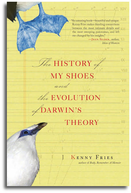 The History of My Shoes and the Evolution of Darwin's Theory Kenny Fries 224 pp. Paperback $14.95 (May 2007) Buy the Book AWARDS The History of My Shoes and the Evolution of Darwin's Theory won the 2007 Myers Outstanding Book Award.