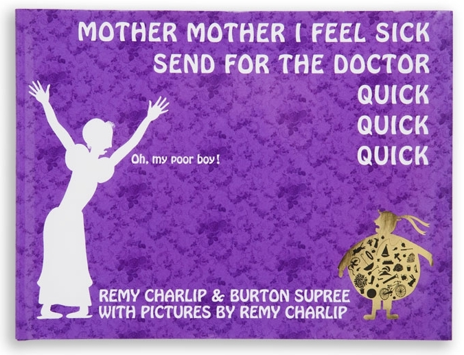 MOTHER MOTHER I FEEL SICK SEND FOR THE DOCTOR QUICK QUICK QUICK. Text by Remy Charlip and Burton Supree. Illustrated by Remy Charlip. Parents Magazine Press, 1966; Tricycle Press, 2001