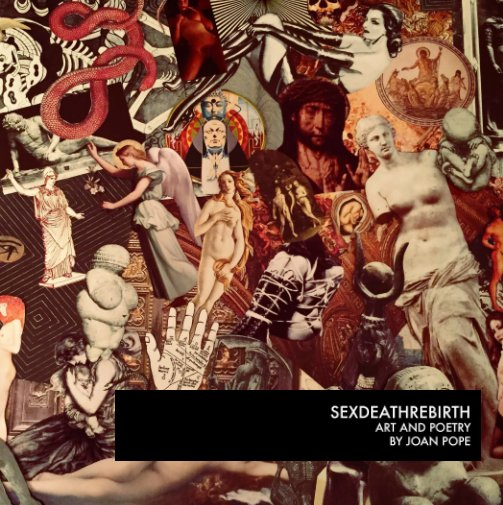 SEXDEATHREBIRTH: ART AND POETRY BY JOAN POPE - [ART BOOK + POETRY] 74 pages of collages and poetry by Joan PopeBuy Now