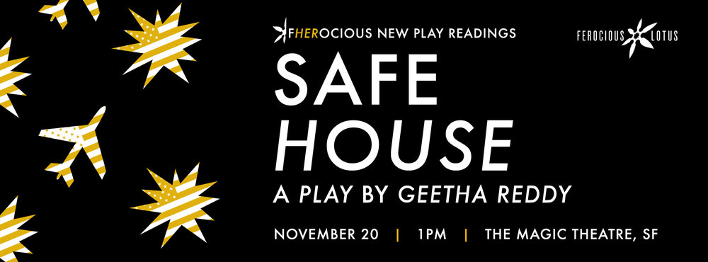 "SAFE HOUSE , by  Geetha Reddy    Nov. 20 | Sunday | 1p  Directed by  Torange Yeghiazarian  Enter the isolation chamber of a stay-at-home mother raising a pair of profoundly different twins, June and July. As her world becomes smaller, she goes to extreme measures to survive the threats of the modern world. When real disaster strikes, will she be ready? On this anniversary of September 11th,  Safe House  asks how we've progressed as a country in the last 15 years and if we've evolved in our fears and perceptions of the ""other.""  Featuring Sofia Ahmad*, J Jha, Leyla Modirzadeh* and Wayne Lee*."