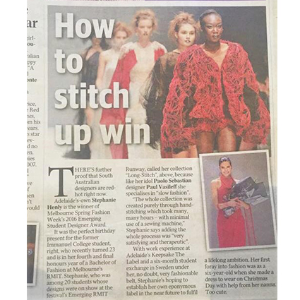 THE ADELAIDE ADVERTISER - AUGUST 2016  Newspaper article noting Stephanie Henly winning Emerging Designer of the Year for Melbourne Spring Fashion Festival.