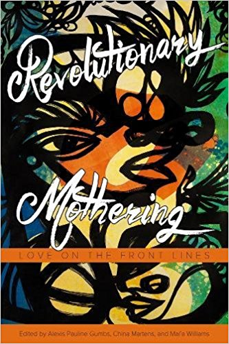 Revolutionary Mothering: Love on the Frontlines  is an anthology that centers mothers of color and marginalized mothers' voices—women who are in a world of necessary transformation. The challenges faced by movements working for antiviolence, anti-imperialist, and queer liberation, as well as racial, economic, reproductive, gender, and food justice are the same challenges that marginalized mothers face every day. Motivated to create spaces for this discourse because of the authors' passionate belief in the power of a radical conversation about mothering, they have become the go-to people for cutting-edge inspired work on this topic for an overlapping committed audience of activists, scholars, and writers.  Revolutionary Mothering  is a movement-shifting anthology committed to birthing new worlds, full of faith and hope for what we can raise up together.