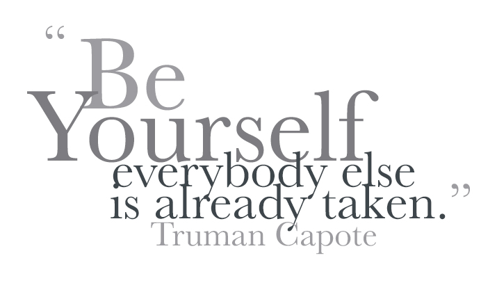 """Be Yourself , everybody else is already taken."" Truman Capote"
