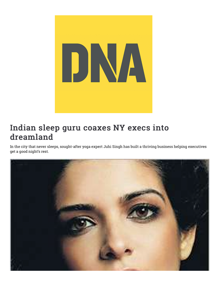"DNA   ""Indian sleep guru coaxes NY execs into dreamland"" Yoga expert Juhi Singh uses a holistic ""mind, body and spirit"" approach to help executives get a good night's rest."