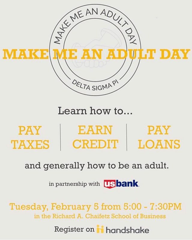Join the members of Delta Sigma Pi and the professionals of U.S. Bank for Make Me An Adult Day! You'll get crash courses on topics not typically taught in the classroom, such as paying taxes, saving money for your future, and building credit. This will all be followed by networking + pizza!
