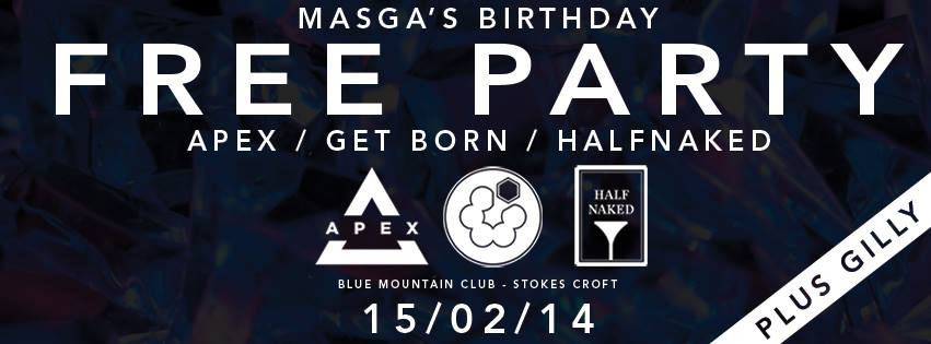 THIS SATURDAY AT BLUE MOUNTAIN     Masga's Birthday Free Party presented by: APEX / GET BORN / HALFNAKED.    Celebrating another year in the life of the organiser, this FREE party will feature;    ☆ DJs from all three collectives ☆    ☆ Full FUNKTION ONE sound system ☆    ☆ Massive RGB lasers ☆    ☆ House / Bass / Garage / Grime / Drum & Bass ☆    Booking a free ticket via Eventbrite will guarantee queue jump before midnight, otherwise it's first come, first served until we fill the place!    Tickets available here:   https://  masgasbirthday.eventbrite.c  o.uk/      https://www.facebook.com/events/189464994585177/?fref=tck