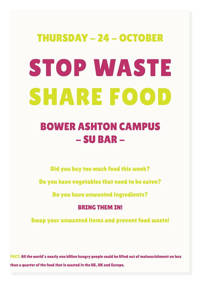 THIS THURSDAY - UWE BOWER ASHTON CAMPUS   All the world's nearly one billion hungry people could be lifted out of malnourishment on less than a quarter of the food that is wasted in the US, UK and Europe.    STOP WASTE! SHARE FOOD.    Did you buy too much food this week?   Do you have vegetables that need to be eaten?   Do you have unwanted ingredients?   BRING THEM IN!    Come and donate and trade food to help prevent unnecessary waste.   Will accept anything deemed edible - Sell by dates should only be seen as a guideline.    Come and do your bit!