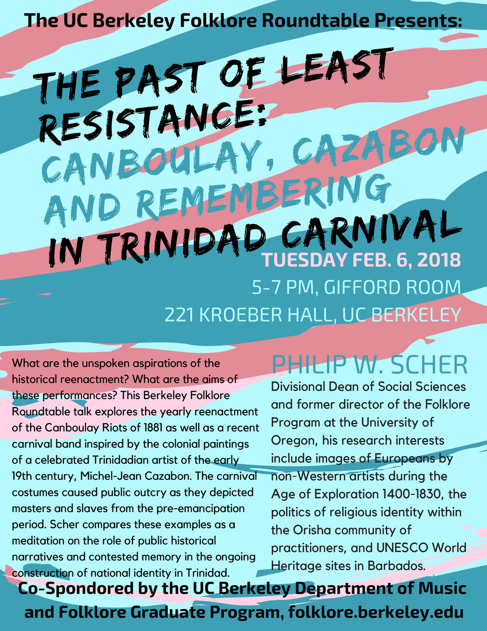 The UC Berkeley Folklore Roundtable presents:  THE PAST OF LEAST RESISTANCE: CANBOULAY, CAZABON AND REMEMBERING IN TRINIDAD CARNIVAL  Tuesday 6 February 2018 5:00-7:00 PM 221 Kroeber Hall (Gifford Room)  Professor Philip W. Scher, Divisional Dean of Social Sciences, University of Oregon  What are the unspoken aspirations of the historical reenactment? What are the aims of these performances? This Berkeley Folklore Roundtable talk explores the yearly reenactment of the Canboulay Riots of 1881 as well as a recent carnival band inspired by the colonial paintings of a celebrated Trinidadian artist of the early 19th century, Michel-Jean Cazabon. The carnival costumes caused public outcry as they depicted masters and slaves from the pre-emancipation period. Scher compares these examples as a meditation on the role of public historical narratives and contested memory in the ongoing construction of national identity in Trinidad.  Dr. Philip Scher is Divisional Dean of Social Sciences and former director of the Folklore Program at the University of Oregon. His research interests include images of Europeans by non-Western artists during the Age of Exploration 1400-1830, the politics of religious identity within the Orisha community of practitioners, and UNESCO World Heritage sites in Barbados.   Co-Sponsored by the Department of Music and Folklore Graduate Program Questions? ucbfolklore@berkeley.edu