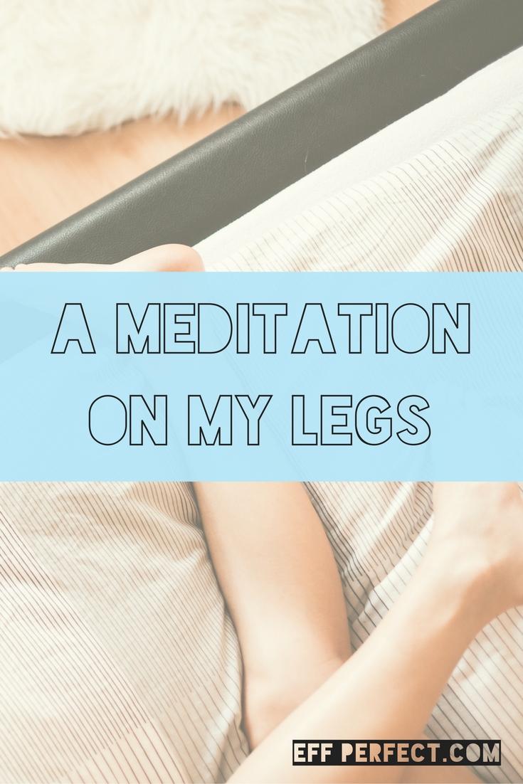 A Meditation on My Legs - Eff Perfect