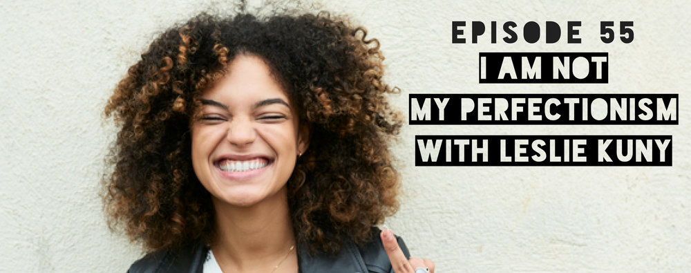 MFTP Episode 55: I Am Not My Perfectionism with Leslie Kuny