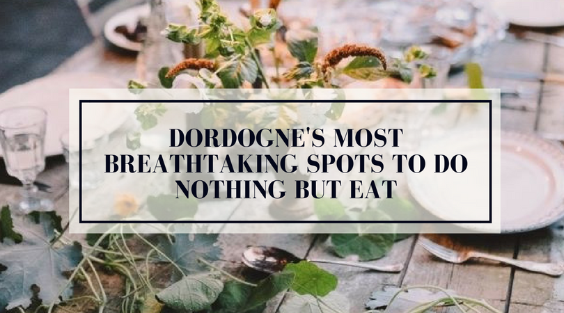 Dordogne's Most Breathtaking Spots To Do Nothing But Eat.png