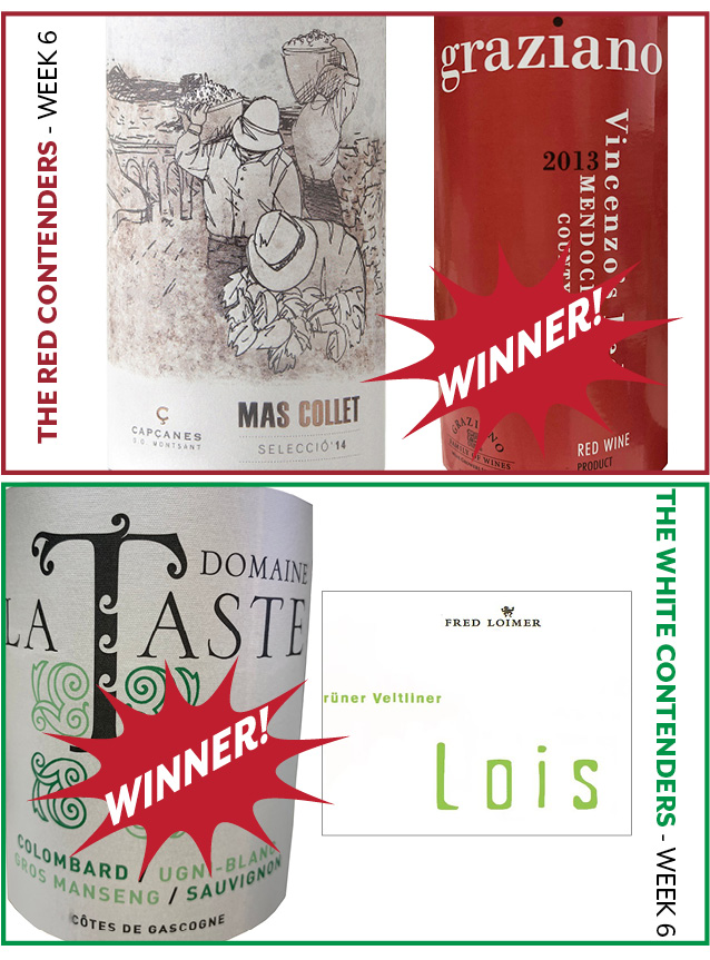 "Week 6 Contenders: - WEEK 6: FEBRUARY 11-16RED WINE CONTENDERSCapçanes ""Mas Collet"" Red Blend vs.Graziano ""Vincenzo's Red"" BlendWINNER:Graziano ""Vincenzo's Red"" BlendWHITE WINE CONTENDERSDomaine La Taste White Blend vs. Loimer Lois Grüner VeltlinerWINNER:Domaine La Taste White Blend"