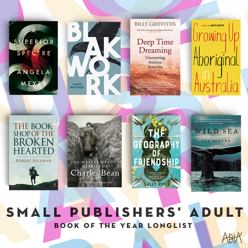 SMALL PUBLISHERS' ADULT BOOK OF THE YEAR:    A Superior Spectre, Angela Meyer (Ventura Press, Peter Bishop Books)   Blakwork , Alison Whittaker (Magabala Books, Magabala Books Aboriginal Corporation)   Deep Time Dreaming , Billy Griffiths (Black Inc. Books, Black Inc.)   Growing Up Aboriginal in Australia , Dr Anita Heiss (ed.) (Black Inc Books, Black Inc.)   The Bookshop of the Broken Hearted , Robert Hillman (Text Publishing, Text Publishing)   The Geography of Friendship , Sally Piper (The University of Queensland Press, UQP)   The Western Front Diaries of Charles Bean , Edited by Peter Burness (UNSW Press, published in association with the Australian War Memorial, NewSouth)   Wild Sea: A History of the Southern Ocean, Joy McCann (UNSW Press, NewSouth)