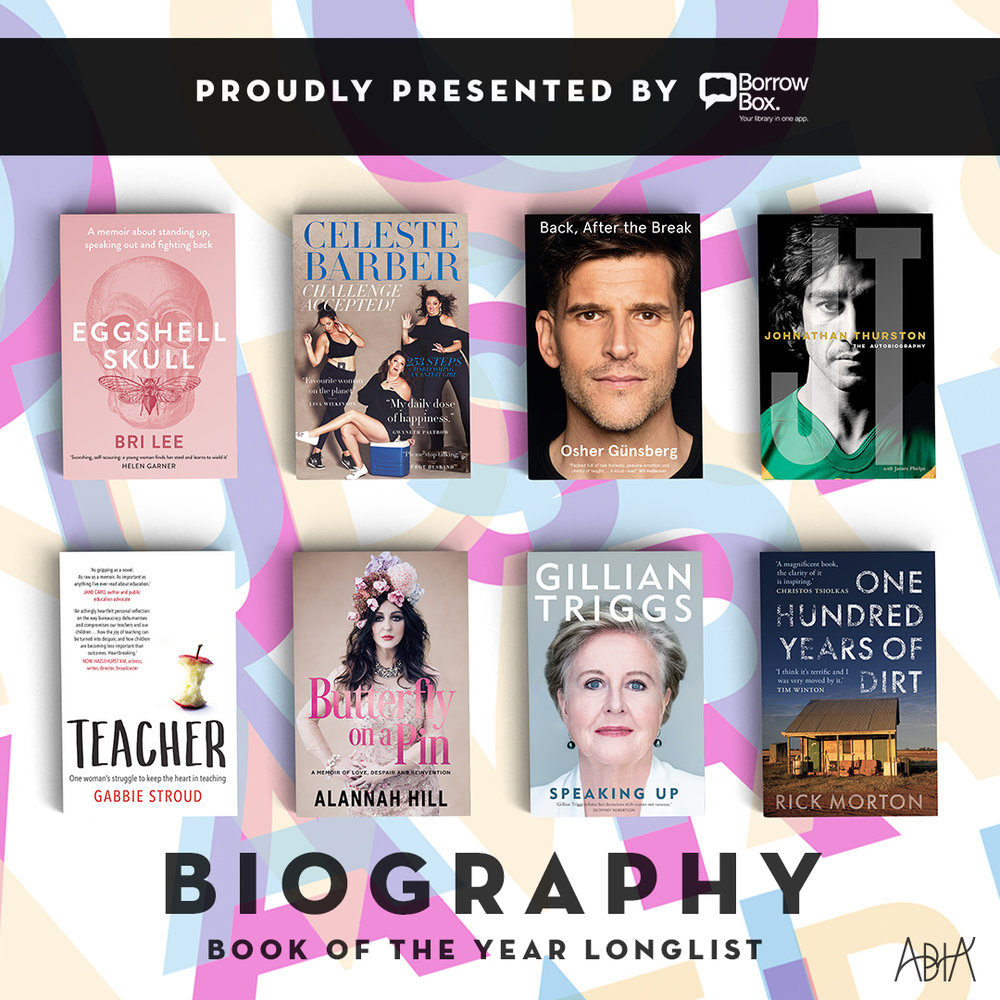 BIOGRAPHY BOOK OF THE YEAR:    Back, After the Break, Osher Günsberg (HarperCollins Publishers, HarperCollins Publishers)   Butterfly on a Pin: A memoir of love, despair and reinvention , Alannah Hill (Hardie Grant Publishing, Hardie Grant Books)   Challenge Accepted!, Celeste Barber (HarperCollins Publishers, HarperCollins Publishers)   Eggshell Skull,  Bri Lee (Allen & Unwin, Allen & Unwin)   Johnathan Thurston: The Autobiography , Johnathan Thurston, with James Phelps (HarperCollins Publishers, HarperCollins Publishers)   One Hundred Years of Dirt, Rick Morton (Melbourne University Publishing, Melbourne University Press)   Speaking Up,  Gillian Triggs (Melbourne University Publishing, Melbourne University Press)   Teacher , Gabbie Stroud (Allen & Unwin, Allen & Unwin)