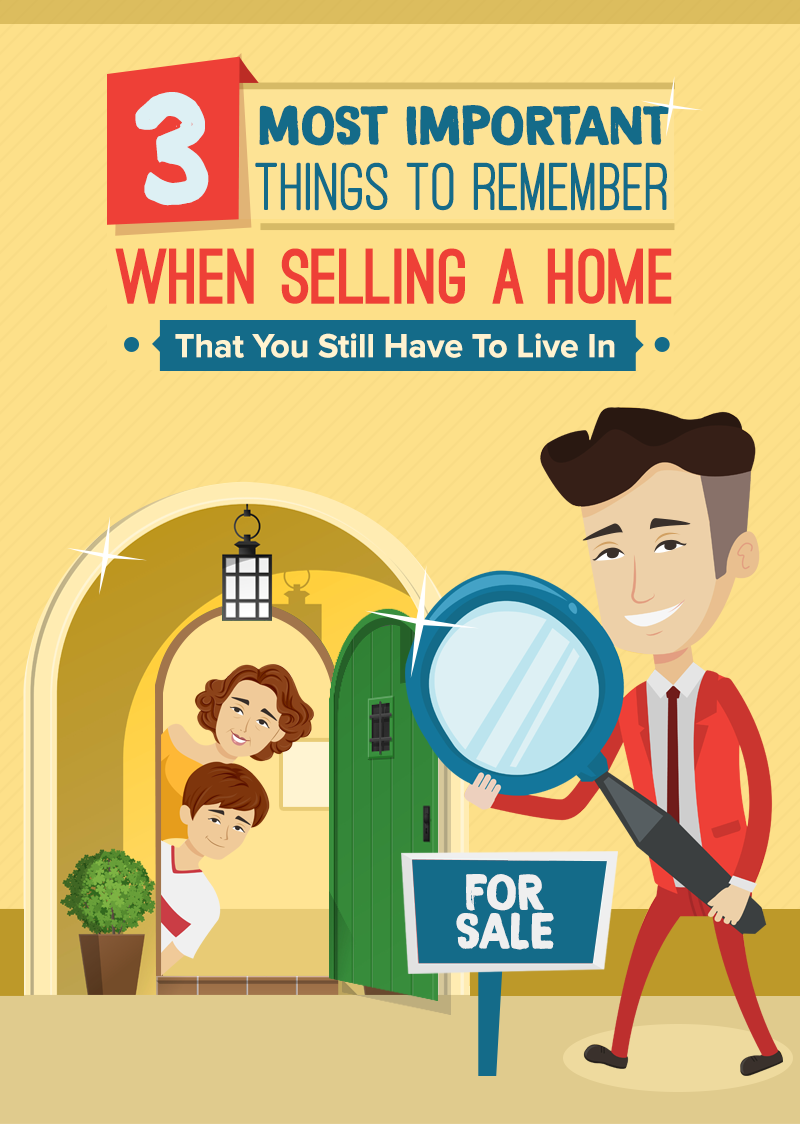 3 Most Important Things To Remember When Selling A Home That You Still Have To Live In