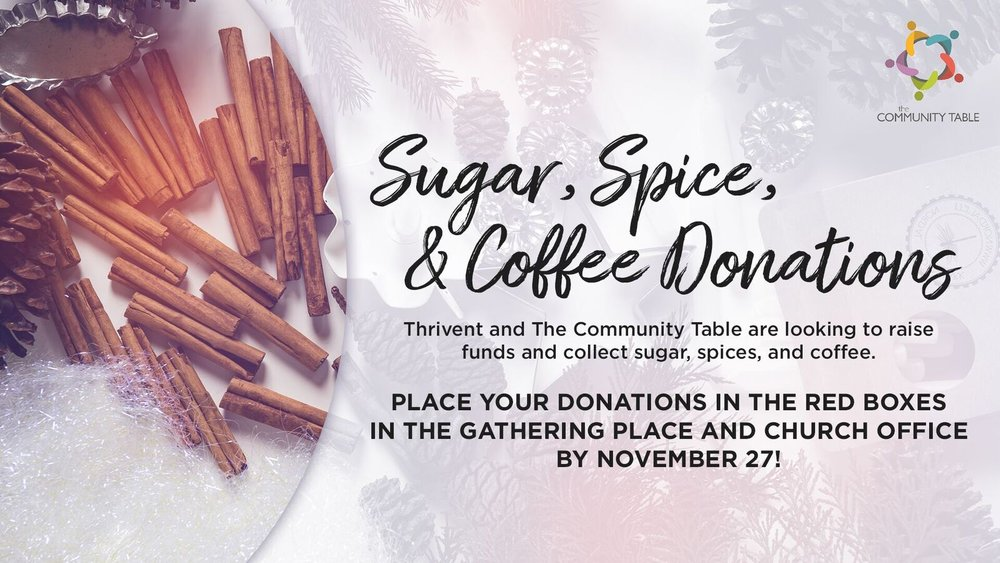 SUGAR & SPICE FOR THE COMMUNITY TABLE:    2018 #GivingTuesday Campaign to support The Community Table    TUESDAY, NOVEMBER 27TH, 2018     The Community Table is the only soup kitchen in the Chippewa Valley open every single day of the year. They serve a nutritious meal to individuals, children and families in need. 92% of the patrons report to be extremely low income or no income. They serve 150 meals per day (40,000 meals every year). 3,750 volunteers come in annually to prepare, cook and serve meals. Many volunteers form serving teams through their churches, businesses, civic and social groups.    This year, they're asking church leaders, employers, civic leaders and youth organizers to take part in a 2018 #GivingTuesday campaign called SUGAR & SPICE.     PURPOSE:  Elevate awareness of The Community Table's mission of abating food insecurity in the Chippewa Valley. Fundraise  all  of The Community Table's sugar, spice and coffee needs for 2019 and raise money for our youth nutrition and meal programs.  Thrivent Financial will match any #GivingTuesday funds – up to $20,000!       Please place your donations in the red boxes in the Gathering Place and the Church Office. The donations will be collected until the morning of Tuesday, November 27th.
