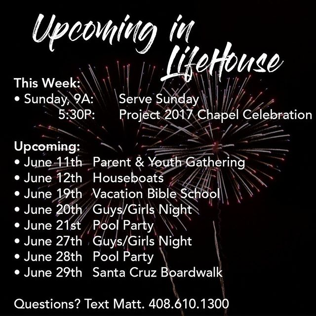 This Week: • Sunday, 9A:	Serve Sunday & 5:30P:	Project 2017 Chapel Celebration  Upcoming: • June 11th	Parent & Youth Gathering • June 12th	Houseboats • June 19th	Vacation Bible School • June 20th	Guys/Girls Night • June 21st	Pool Party • June 27th	Guys/Girls Night • June 28th	Pool Party • June 29th	Santa Cruz Boardwalk  Questions? Text Matt. 408.610.1300