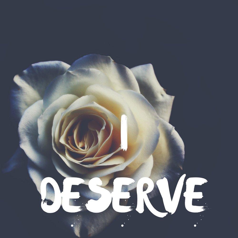 I Deserve.