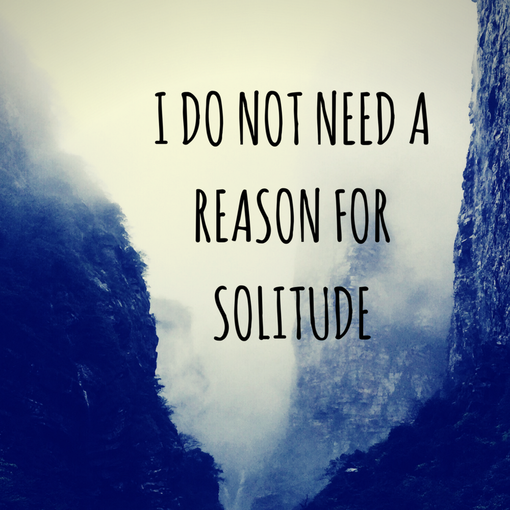 I Do Not Need a Reason for Solitude