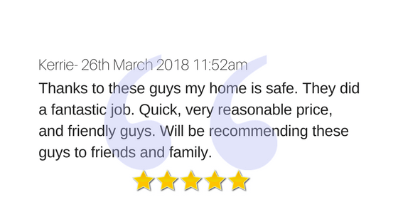 Kerrie- 26th March 2018 11_52am Thanks to these guys my home is safe. They did a fantastic job. Quick, very reasonable price, and friendly guys. Will be recommending these guys to friends and family.-4.png