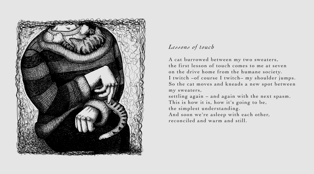 Image description: A spread of an illustration and a poem. The image features a person holding a cat. Their right wrist is flexed downward, and their left thumb is seemingly tucked in their fist. The poem reads as follows:  Lessons of touch . A cat burrowed between my two sweaters, the first lesson of touch comes to me at seven on the drive home from the humane society. I twitch – of course I twitch – my shoulder jumps. So the cat moves and kneads a new spot between my sweaters, settling again – and again with the next spasm. This is how it is, how it's going to be, the simplest understanding. And soon we're asleep with each other, reconciled and warm and still.
