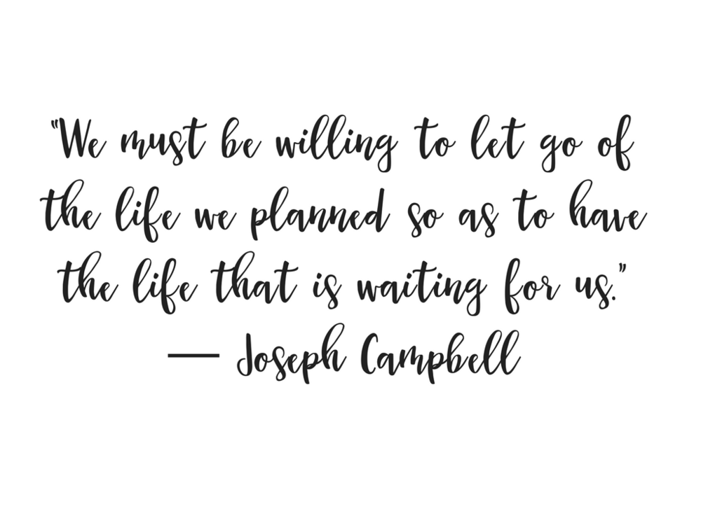 """We must be willing to let go of the life we planned so as to have the life that is waiting for us."" ― Joseph Campbell.png"