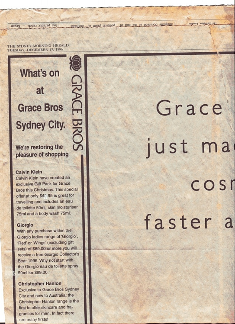 "SYDNEY MORNING HERALD DECEMBER 1996, MYER/GRACE BROS. ADVERTISEMENT: ""THE CHRISTOPHER HANLON RANGE IS THE FIRST TO OFFER SKINCARE AND FRAGRANCES FOR MEN"". BACKGROUND INFO: Hanlon® had been trading for about a year and the range of AUSTRALIAN MADE ORGANIC COSMETICS AND PERFUME was growing IN POPULARITY. CH® was getting editorial exposure and Grace Bros (TODAY CALLED MYER) also pitched in. This advertisement is from The Sydney Morning Herald (the most popular newspaper in Sydney AT THE TIME with approximately 3 million in readership). THE CHRISTOPHER HANLON® COSMETIC COUNTER WAS POSITIONED NEXT TO CHANEL, DIOR, CALVIN KLEIN AND THE GIORGIO ARMANI BRANDS IN MYERS AUSTRALIA WIDE (NSW, VIC, QLD, SA)"