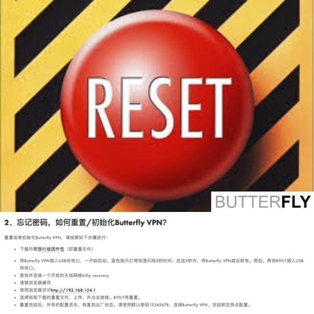 ButterflyVPN 旅行版  2.忘记密码,如何重置/初始化Butterfly VPN? 重置或者初始化Butterfly VPN,请按照如下步骤进行:  下载所需旅行版固件包(即重置文件) 将Butterfly VPN插入USB供电口,一开始启动,蓝色指示灯将快速闪烁5秒时间;在这5秒内,将Butterfly VPN拔出断电。然后,再将BTFLY插入USB供电口。  查找并连接一个开放的无线网络btfly-recovery  清除浏览器缓存 使用浏览器访问http://192.168.154.1 选择刚刚下载的重置文件,上传,并点击继续。BTFLY将重置。 重置完成后,所有的配置丢失,恢复到出厂状态。请使用默认密码连接Butterfly VPN,完成绑定热点配置。  https://butterflyvpn.us/qatraveler/