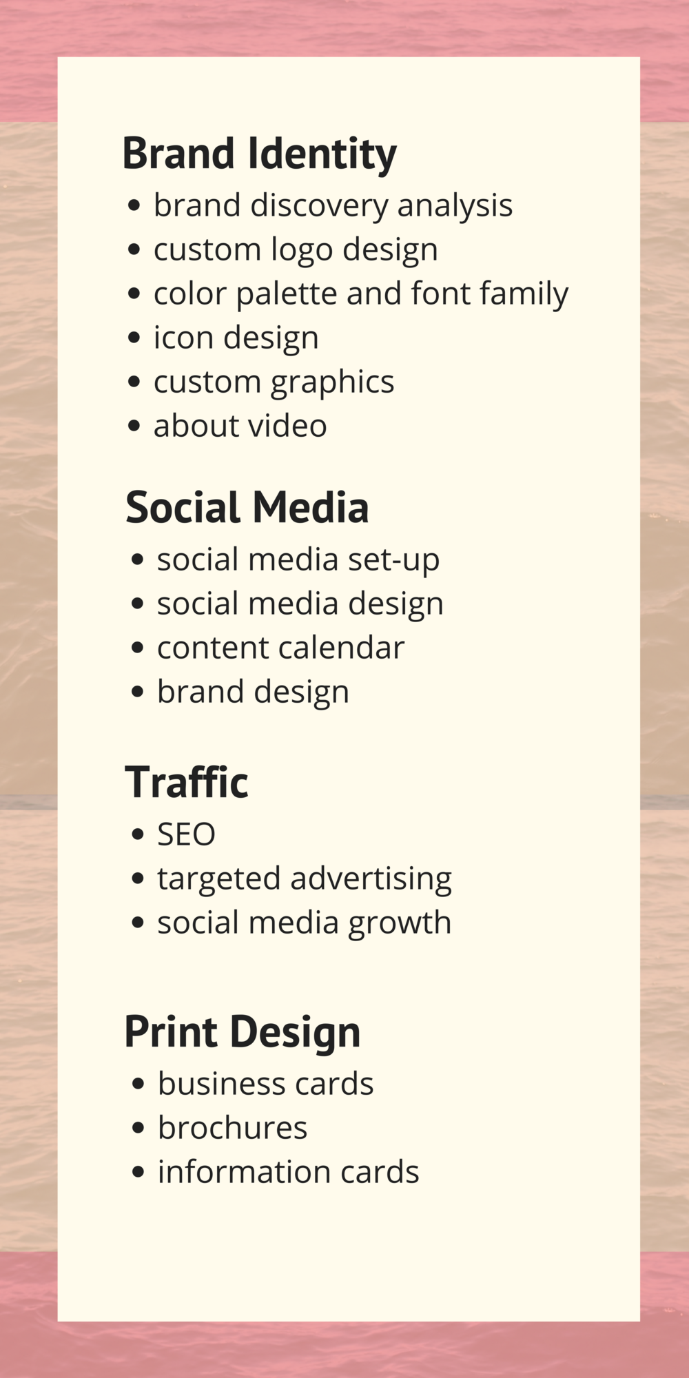 brand discovery analysis  custom logo design   color palette and font family   icon design  custom graphics  about video  social media set-up  social media design  content calendar   brand design  SEO   targeted advertising  social media growth  business cards  brochures  information cards