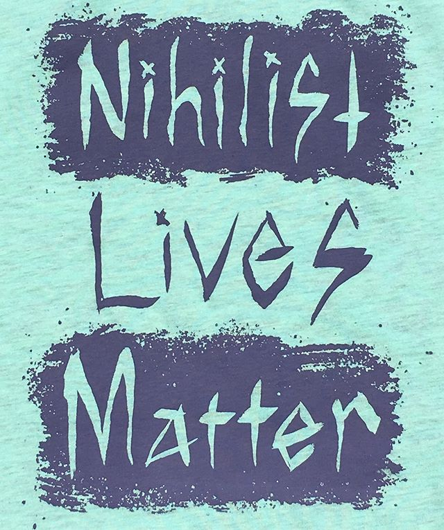 Now for sale online. $6 of each sale we are donating to Black Lives Matter ($3) and the ACLU ($3) #peoplematter #blacklivesmatter #nihilistlivesmatter #nihilism #nihilismandchill