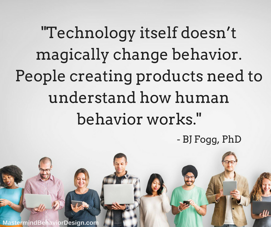 Technology itself doesn't magically change behavior. People creating products need to understand how human behavior works.— BJ Fogg, Phd (1).png